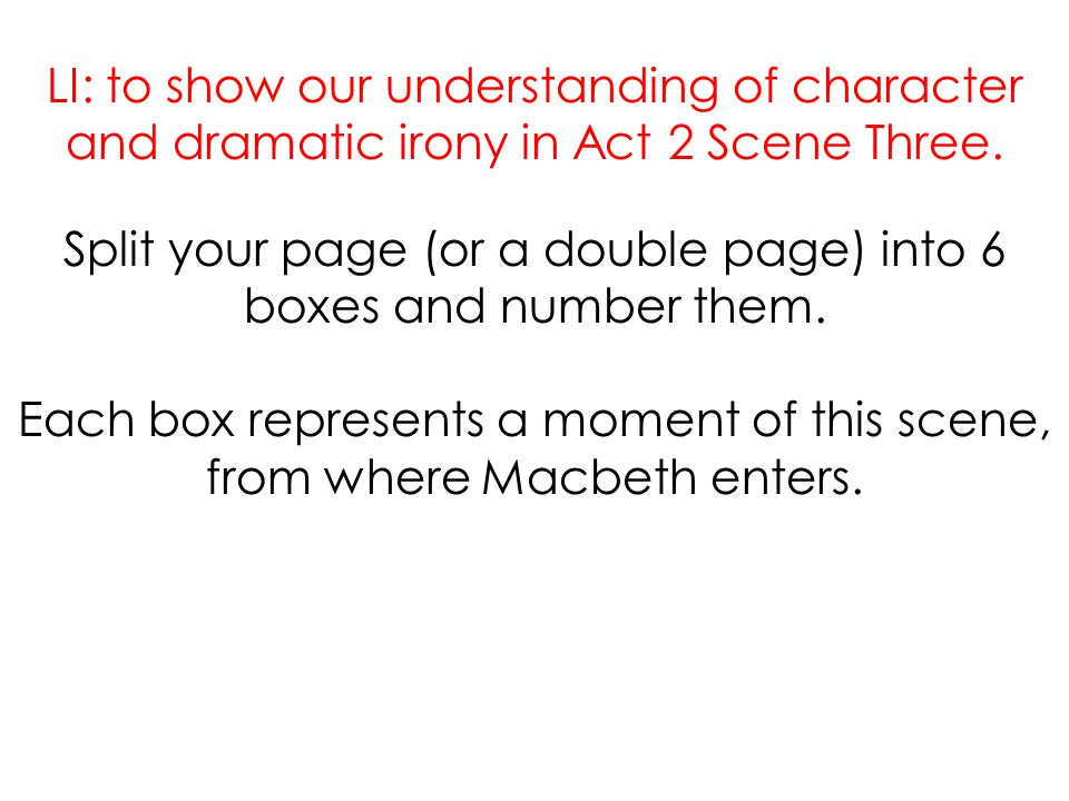 LI: to show our understanding of character and dramatic irony in Act 2 Scene Three. Split your page (or a double page) into 6 boxes and number them. E