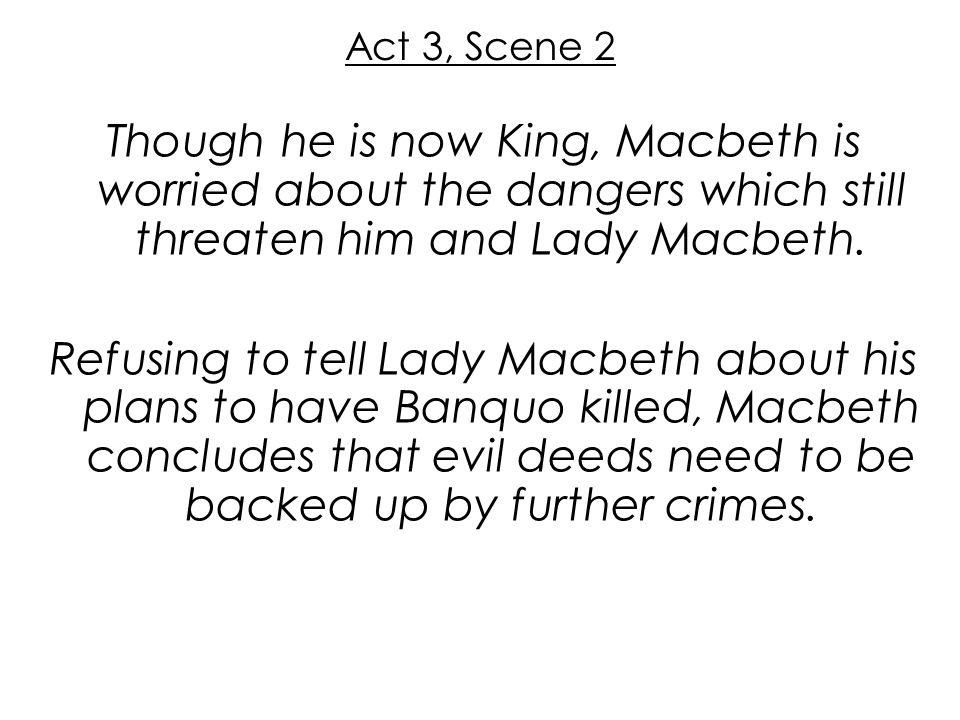 Act 3, Scene 2 Though he is now King, Macbeth is worried about the dangers which still threaten him and Lady Macbeth. Refusing to tell Lady Macbeth ab