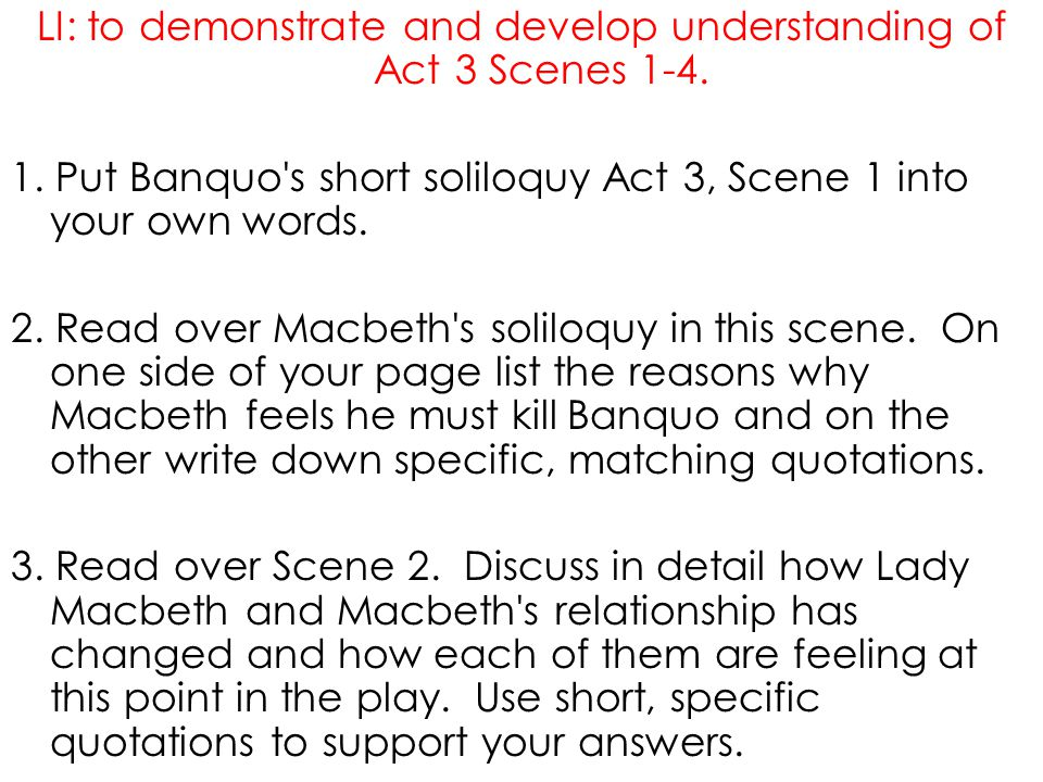 LI: to demonstrate and develop understanding of Act 3 Scenes 1-4. 1. Put Banquo's short soliloquy Act 3, Scene 1 into your own words. 2. Read over Mac