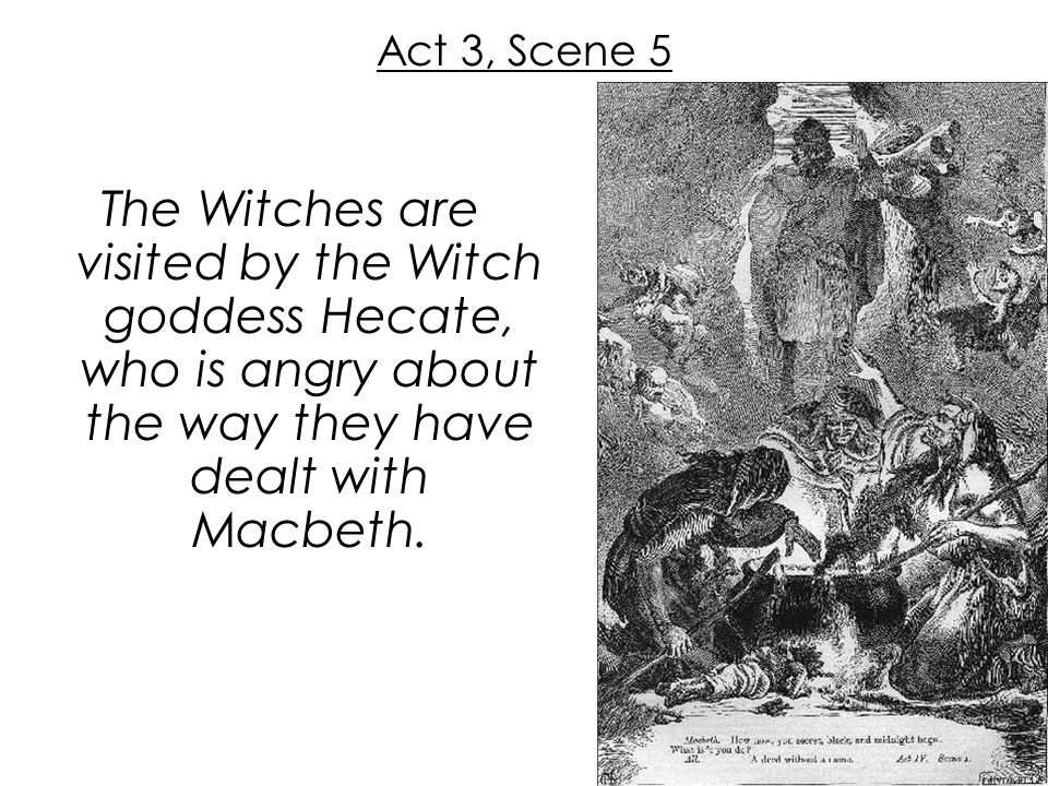 Act 3, Scene 5 The Witches are visited by the Witch goddess Hecate, who is angry about the way they have dealt with Macbeth.