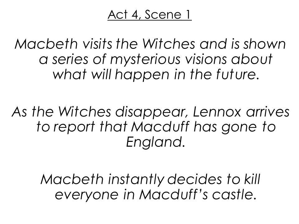 Act 4, Scene 1 Macbeth visits the Witches and is shown a series of mysterious visions about what will happen in the future. As the Witches disappear,