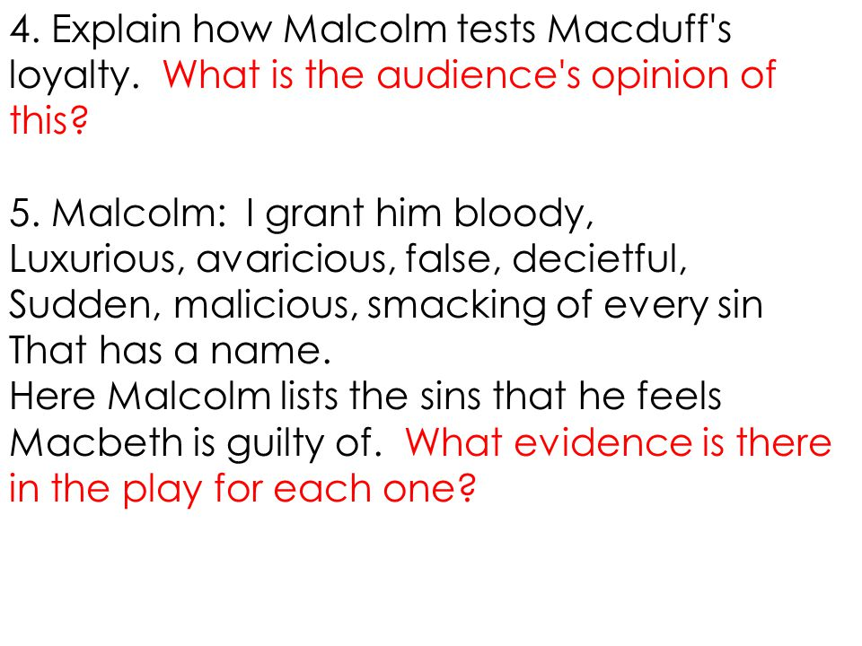 4. Explain how Malcolm tests Macduff's loyalty. What is the audience's opinion of this? 5. Malcolm: I grant him bloody, Luxurious, avaricious, false,