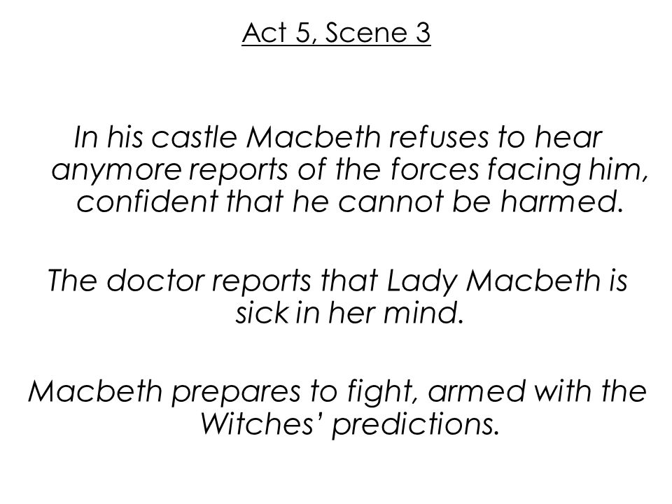 Act 5, Scene 3 In his castle Macbeth refuses to hear anymore reports of the forces facing him, confident that he cannot be harmed. The doctor reports
