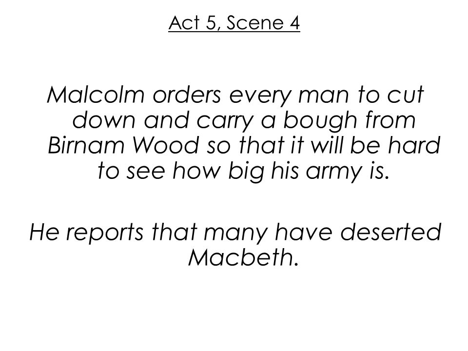 Act 5, Scene 4 Malcolm orders every man to cut down and carry a bough from Birnam Wood so that it will be hard to see how big his army is. He reports