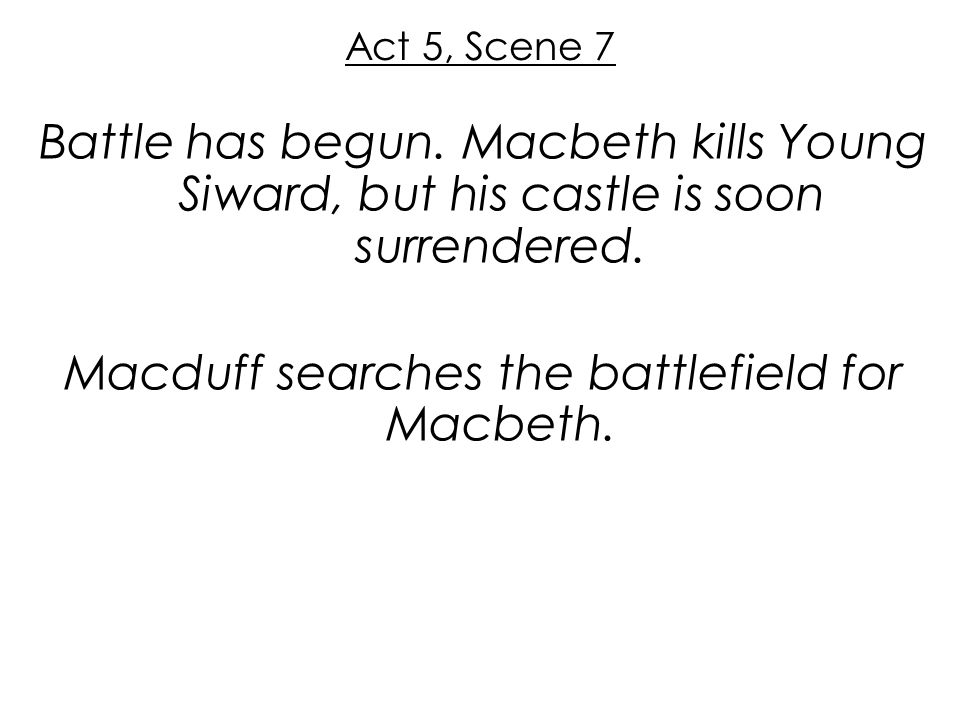 Act 5, Scene 7 Battle has begun. Macbeth kills Young Siward, but his castle is soon surrendered. Macduff searches the battlefield for Macbeth.