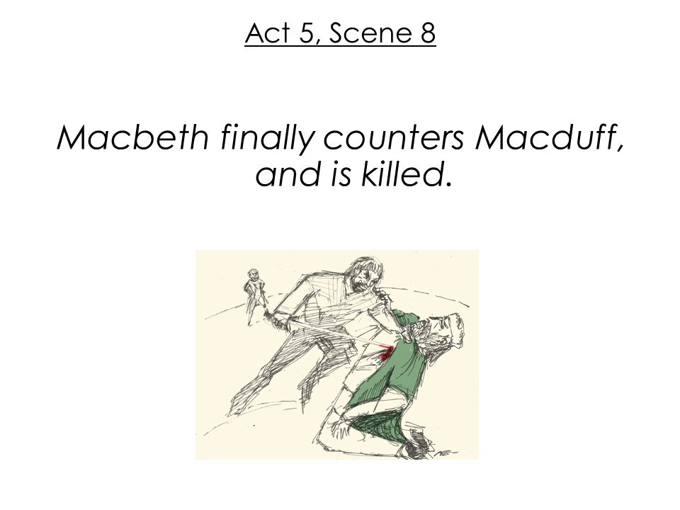 Act 5, Scene 8 Macbeth finally counters Macduff, and is killed.