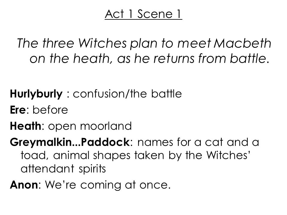 Act 1 Scene 1 The three Witches plan to meet Macbeth on the heath, as he returns from battle. Hurlyburly : confusion/the battle Ere : before Heath : o