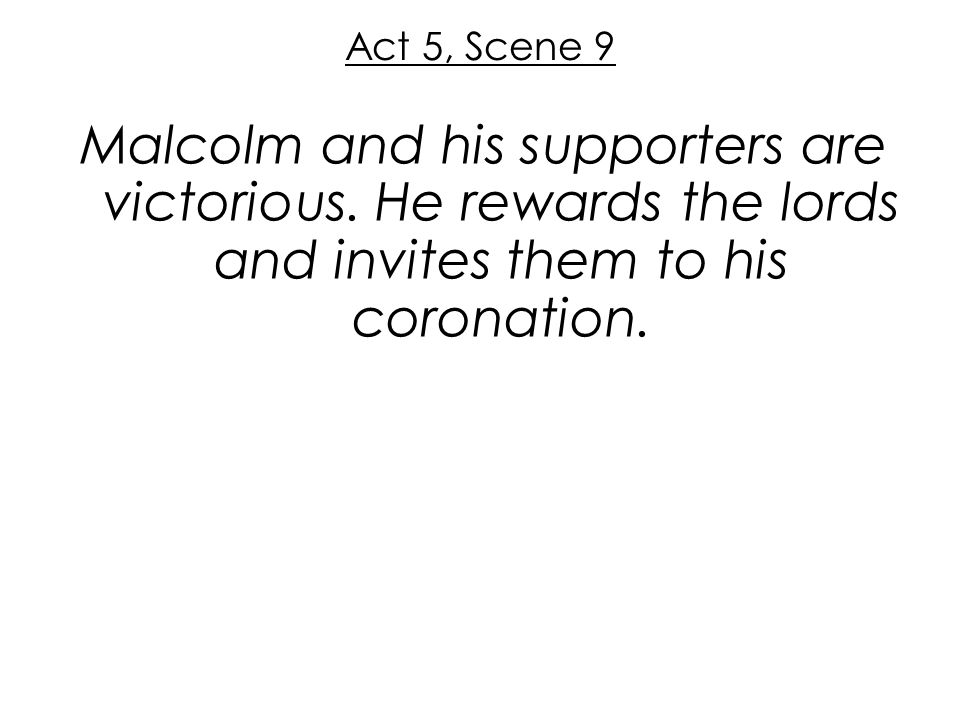 Act 5, Scene 9 Malcolm and his supporters are victorious. He rewards the lords and invites them to his coronation.