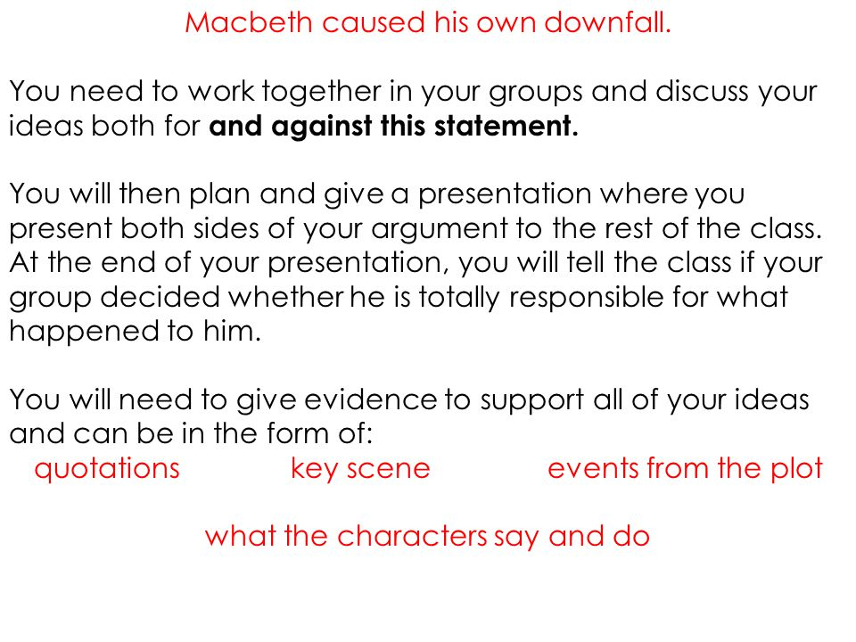 Macbeth caused his own downfall. You need to work together in your groups and discuss your ideas both for and against this statement. You will then pl