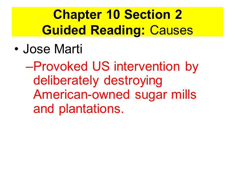 Chapter 10 Section 2 Guided Reading: Causes Jose Marti –Provoked US intervention by deliberately destroying American-owned sugar mills and plantations.