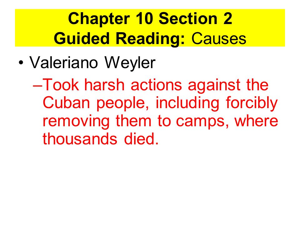 Chapter 10 Section 2 Guided Reading: Causes Valeriano Weyler –Took harsh actions against the Cuban people, including forcibly removing them to camps, where thousands died.