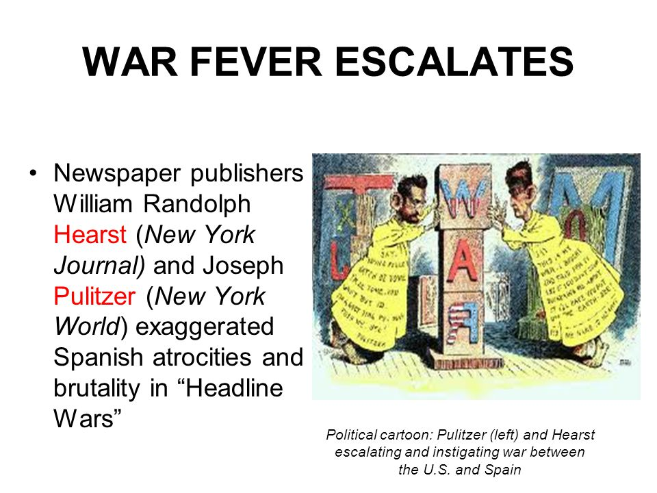 WAR FEVER ESCALATES Newspaper publishers William Randolph Hearst (New York Journal) and Joseph Pulitzer (New York World) exaggerated Spanish atrocitie