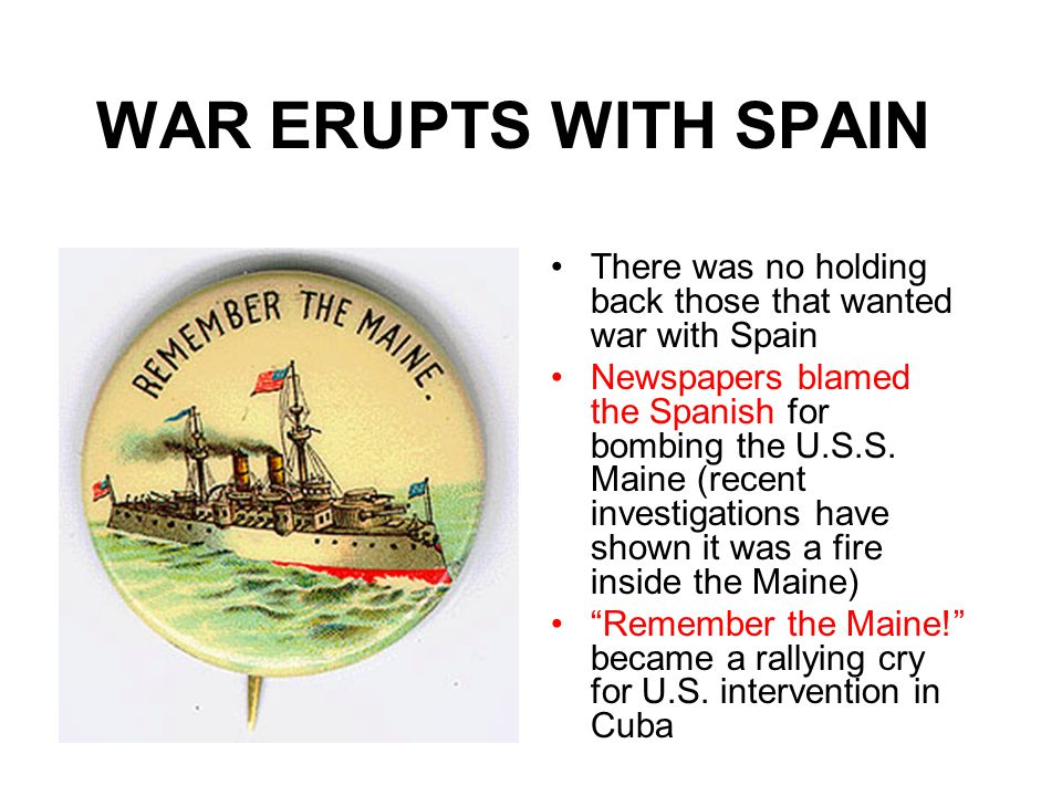 WAR ERUPTS WITH SPAIN There was no holding back those that wanted war with Spain Newspapers blamed the Spanish for bombing the U.S.S.