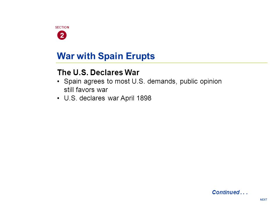 War with Spain Erupts The U.S. Declares War Spain agrees to most U.S. demands, public opinion still favors war U.S. declares war April 1898 2 SECTION