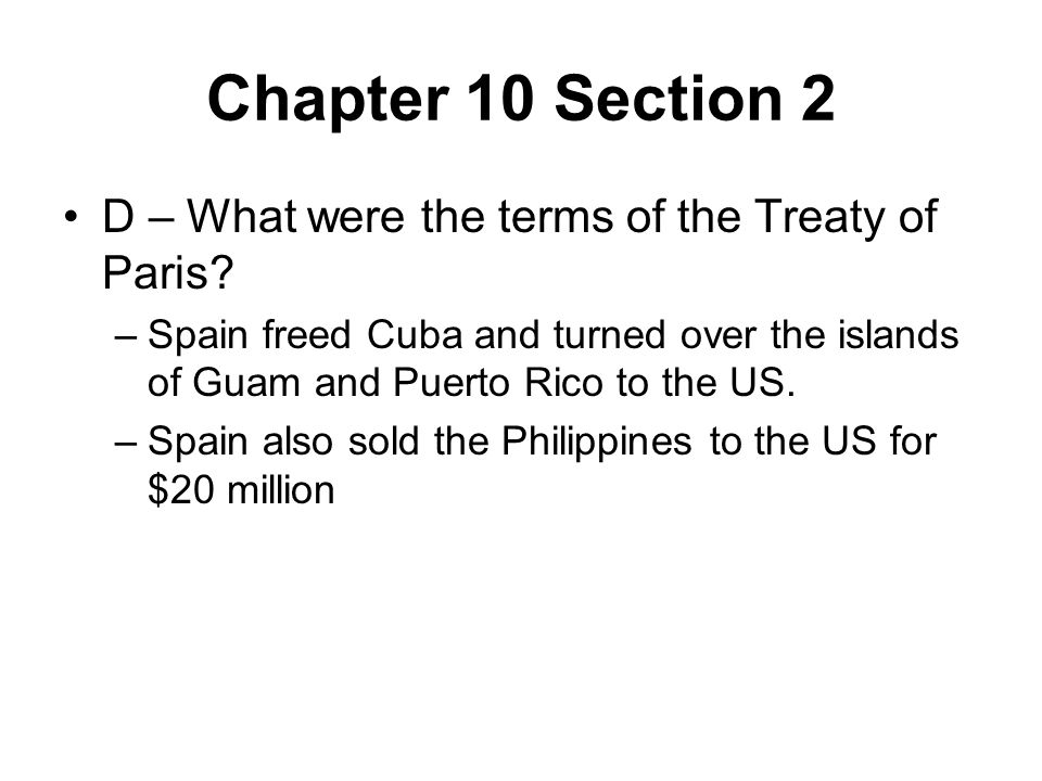 Chapter 10 Section 2 D – What were the terms of the Treaty of Paris? –Spain freed Cuba and turned over the islands of Guam and Puerto Rico to the US.