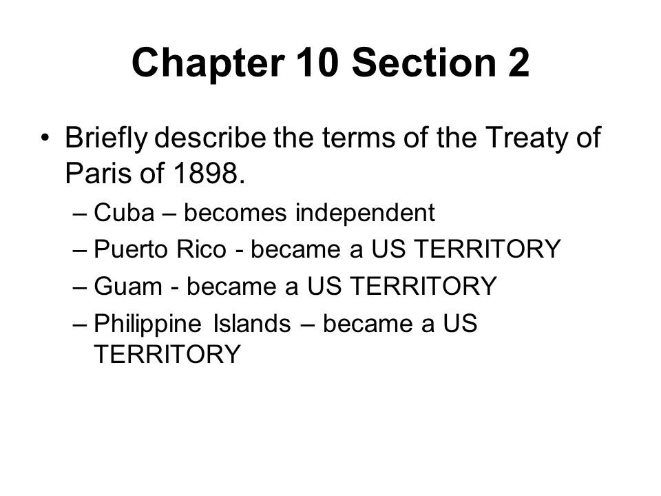 Chapter 10 Section 2 Briefly describe the terms of the Treaty of Paris of 1898. –Cuba – becomes independent –Puerto Rico - became a US TERRITORY –Guam