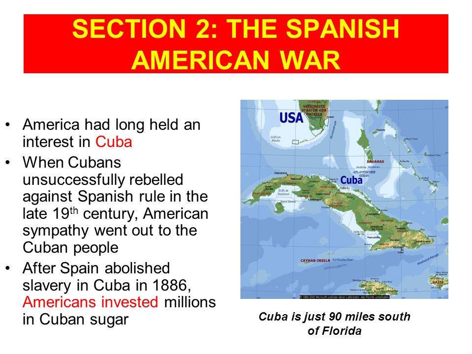 SECTION 2: THE SPANISH AMERICAN WAR America had long held an interest in Cuba When Cubans unsuccessfully rebelled against Spanish rule in the late 19 th century, American sympathy went out to the Cuban people After Spain abolished slavery in Cuba in 1886, Americans invested millions in Cuban sugar Cuba is just 90 miles south of Florida