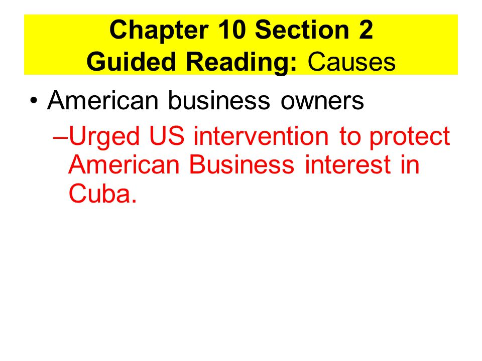 Chapter 10 Section 2 Guided Reading: Causes American business owners –Urged US intervention to protect American Business interest in Cuba.