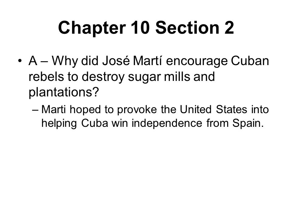 Chapter 10 Section 2 A – Why did José Martí encourage Cuban rebels to destroy sugar mills and plantations.