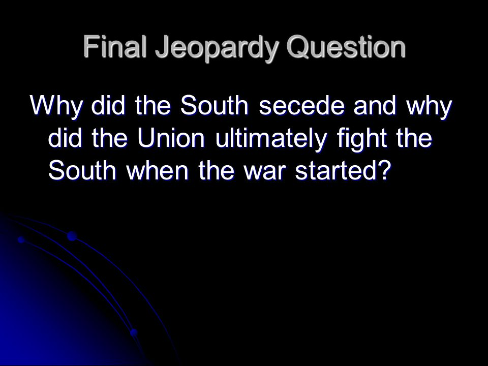 Final Jeopardy Question Why did the South secede and why did the Union ultimately fight the South when the war started