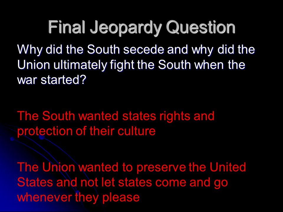 Final Jeopardy Question Why did the South secede and why did the Union ultimately fight the South when the war started.