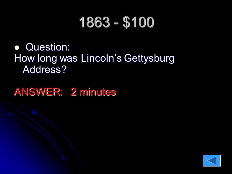 1863 - $100 Question: Question: How long was Lincoln's Gettysburg Address ANSWER: 2 minutes