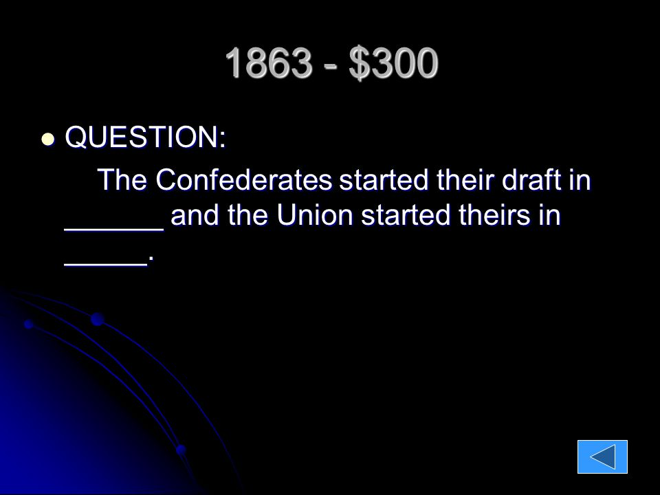 1863 - $300 QUESTION: QUESTION: The Confederates started their draft in ______ and the Union started theirs in _____.