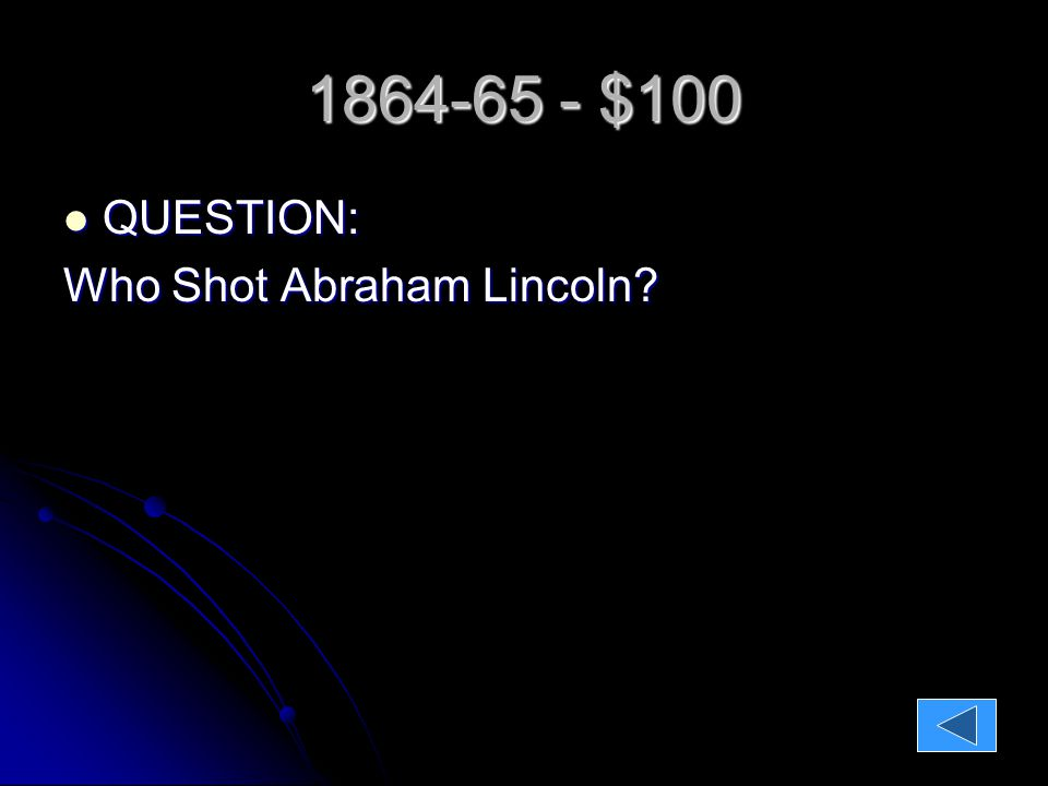 1864-65 - $100 QUESTION: QUESTION: Who Shot Abraham Lincoln