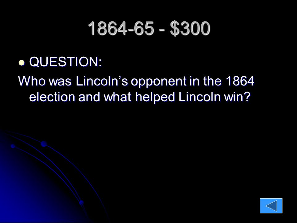 1864-65 - $300 QUESTION: QUESTION: Who was Lincoln's opponent in the 1864 election and what helped Lincoln win