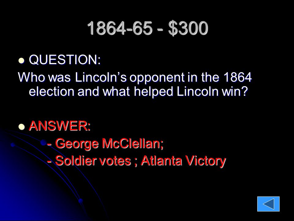 1864-65 - $300 QUESTION: QUESTION: Who was Lincoln's opponent in the 1864 election and what helped Lincoln win.