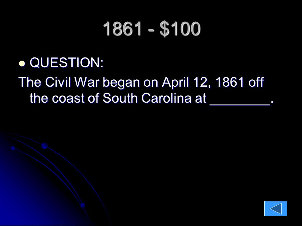 1861 - $100 QUESTION: QUESTION: The Civil War began on April 12, 1861 off the coast of South Carolina at ________.