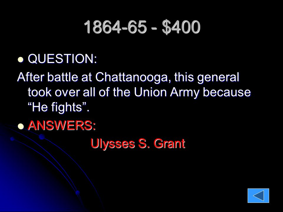 1864-65 - $400 QUESTION: QUESTION: After battle at Chattanooga, this general took over all of the Union Army because He fights .