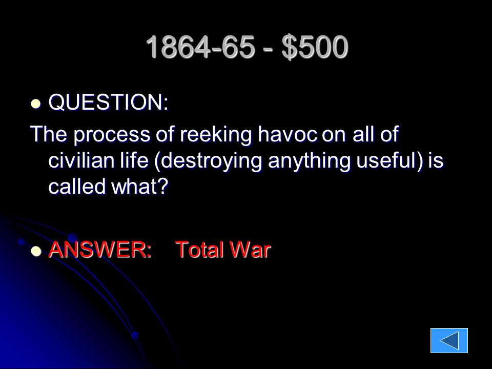1864-65 - $500 QUESTION: QUESTION: The process of reeking havoc on all of civilian life (destroying anything useful) is called what.