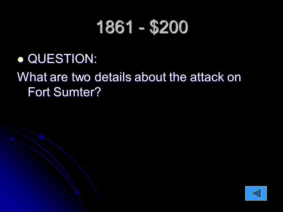 1861 - $200 QUESTION: QUESTION: What are two details about the attack on Fort Sumter.
