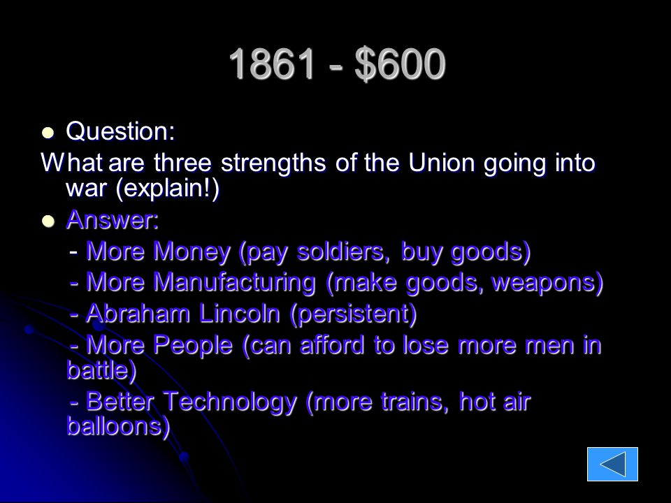 1861 - $600 Question: Question: What are three strengths of the Union going into war (explain!) Answer: Answer: - More Money (pay soldiers, buy goods) - More Money (pay soldiers, buy goods) - More Manufacturing (make goods, weapons) - More Manufacturing (make goods, weapons) - Abraham Lincoln (persistent) - Abraham Lincoln (persistent) - More People (can afford to lose more men in battle) - More People (can afford to lose more men in battle) - Better Technology (more trains, hot air balloons) - Better Technology (more trains, hot air balloons)