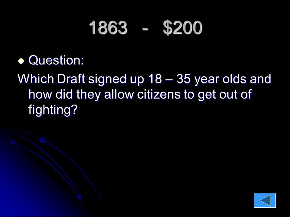 1863 - $200 Question: Question: Which Draft signed up 18 – 35 year olds and how did they allow citizens to get out of fighting