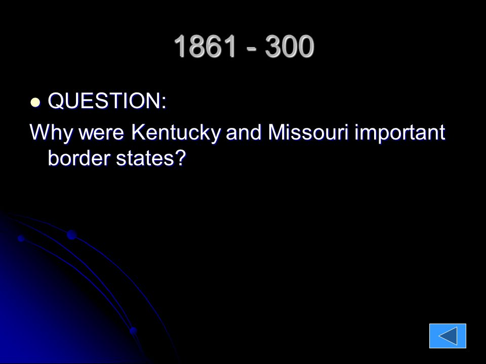 1861 - $300 QUESTION: QUESTION: Why were Kentucky and Missouri important border states.