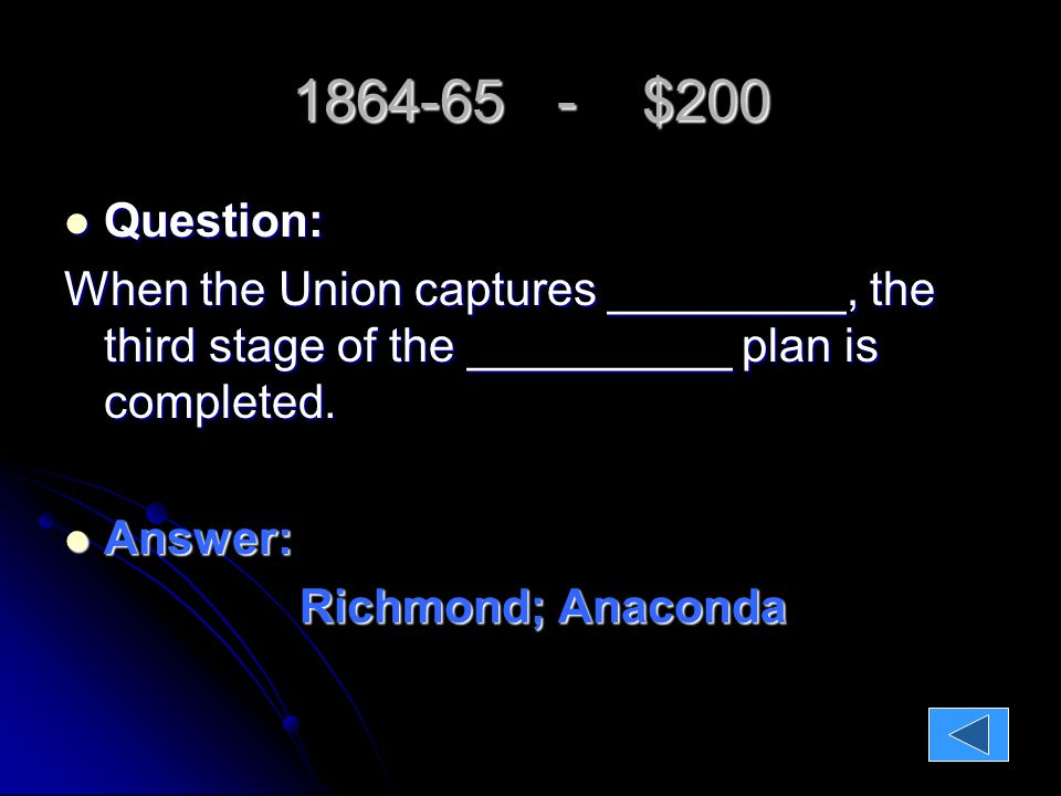 1864-65 - $200 Question: Question: When the Union captures _________, the third stage of the __________ plan is completed.