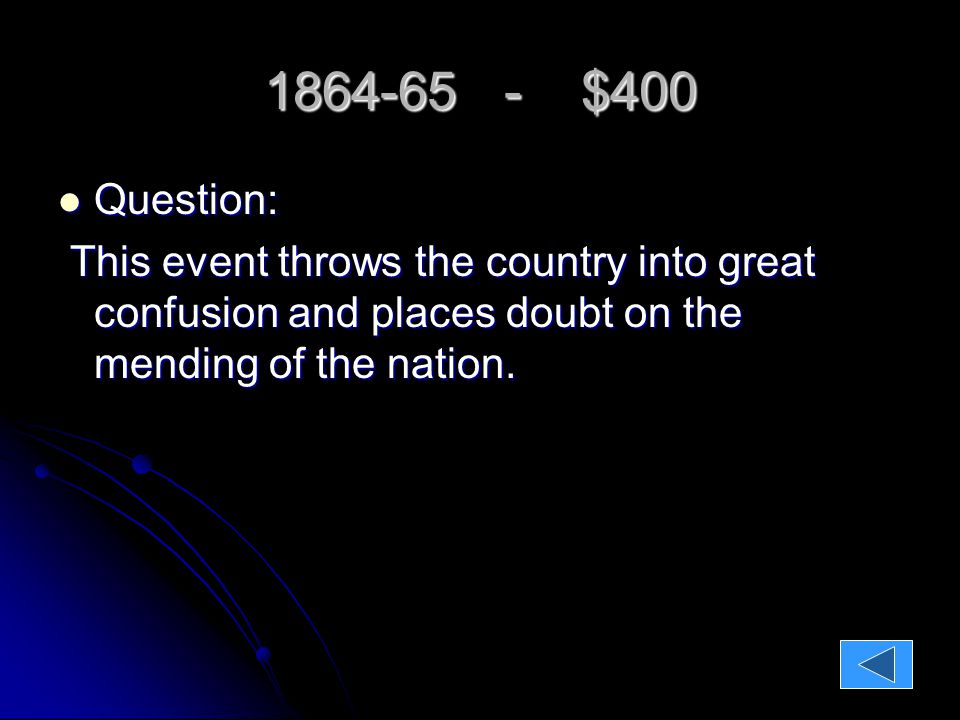 1864-65 - $400 Question: Question: This event throws the country into great confusion and places doubt on the mending of the nation.