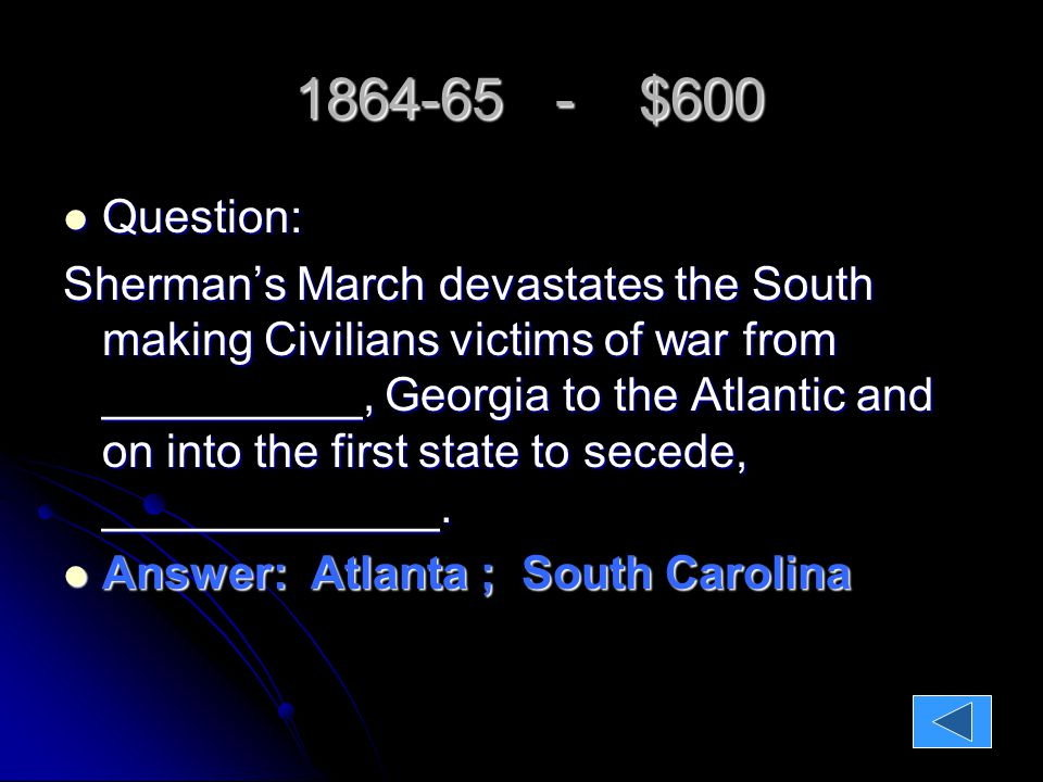 1864-65 - $600 1864-65 - $600 Question: Question: Sherman's March devastates the South making Civilians victims of war from __________, Georgia to the Atlantic and on into the first state to secede, _____________.