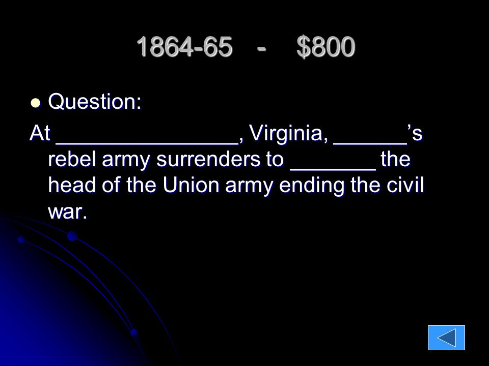1864-65 - $800 Question: Question: At _______________, Virginia, ______'s rebel army surrenders to _______ the head of the Union army ending the civil war.