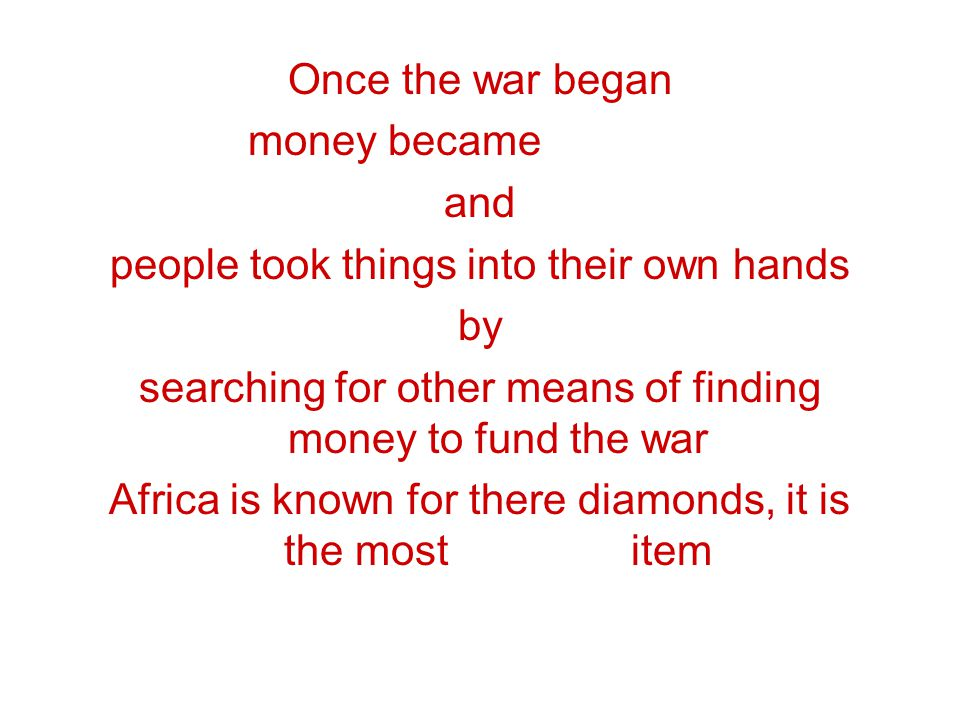 Once the war began money became scarce and people took things into their own hands by searching for other means of finding money to fund the war Afric