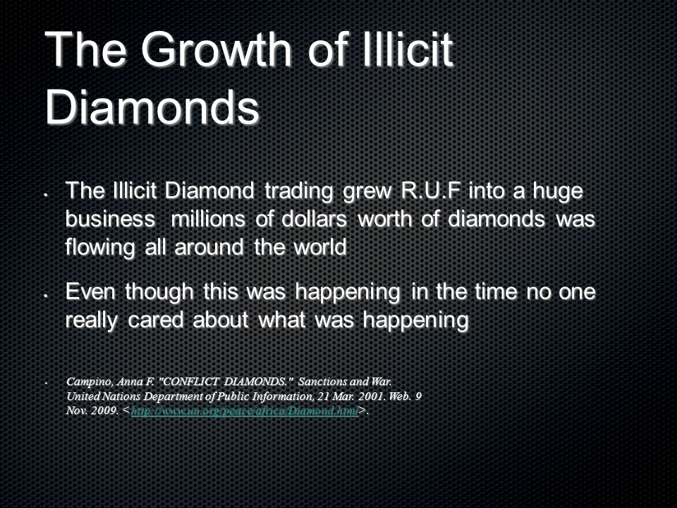 The Growth of Illicit Diamonds The Illicit Diamond trading grew R.U.F into a huge business millions of dollars worth of diamonds was flowing all aroun