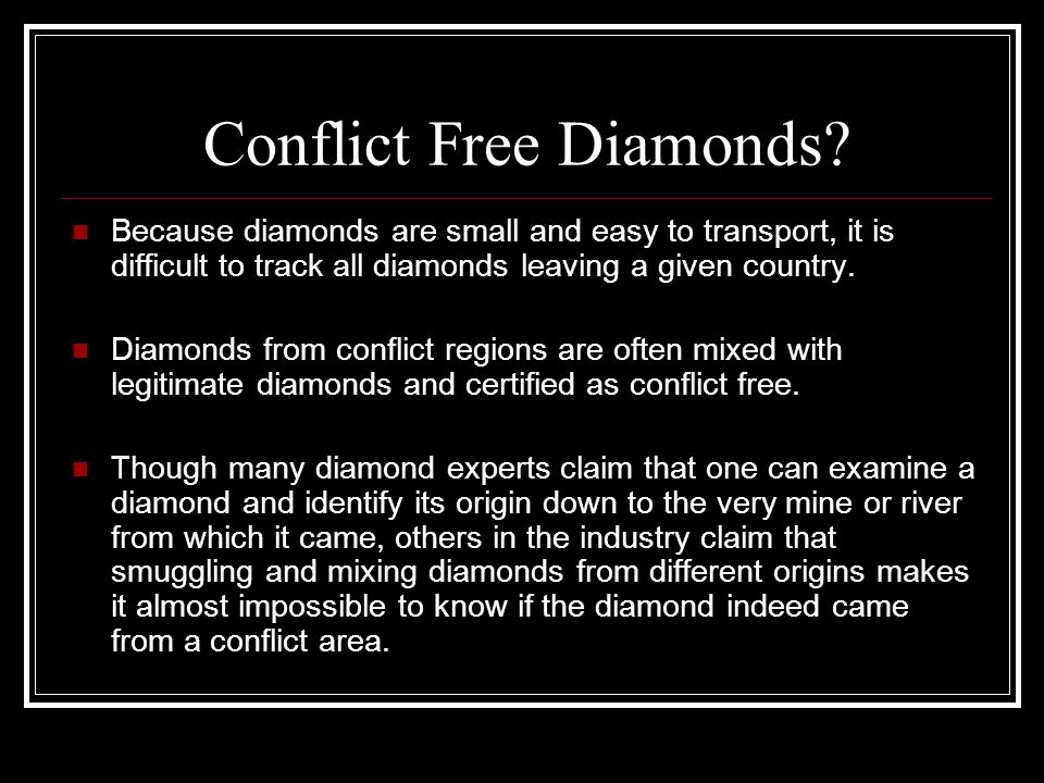 Conflict Free Diamonds? Because diamonds are small and easy to transport, it is difficult to track all diamonds leaving a given country. Diamonds from
