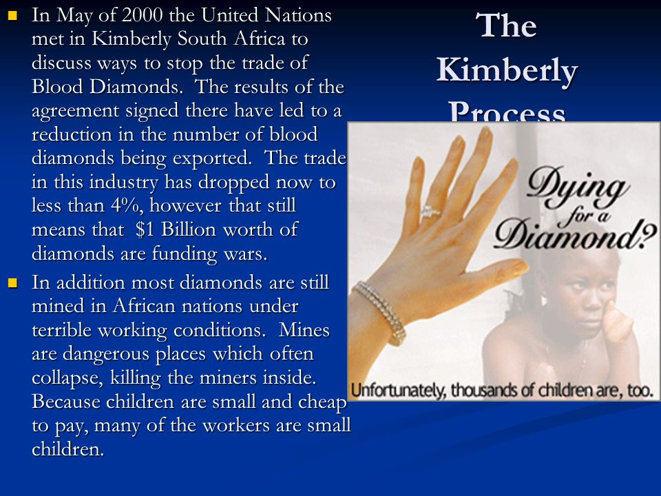 The Kimberly Process In May of 2000 the United Nations met in Kimberly South Africa to discuss ways to stop the trade of Blood Diamonds. The results o