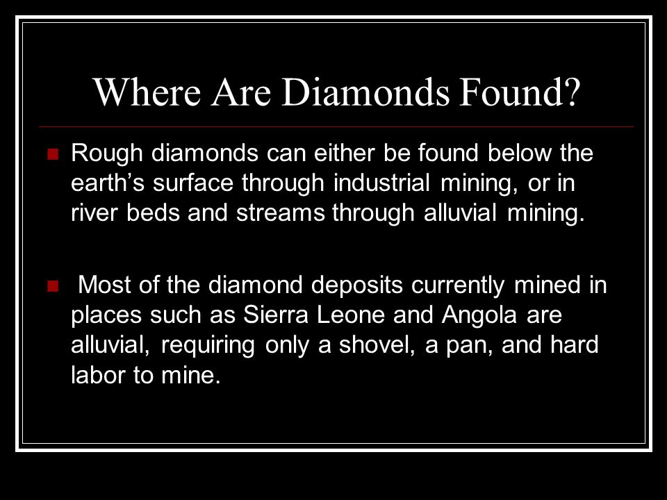 Where Are Diamonds Found? Rough diamonds can either be found below the earth's surface through industrial mining, or in river beds and streams through