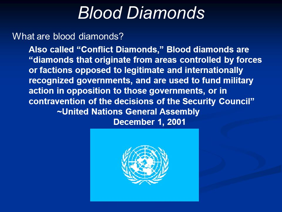 "What are blood diamonds? Also called ""Conflict Diamonds,"" Blood diamonds are ""diamonds that originate from areas controlled by forces or factions oppo"