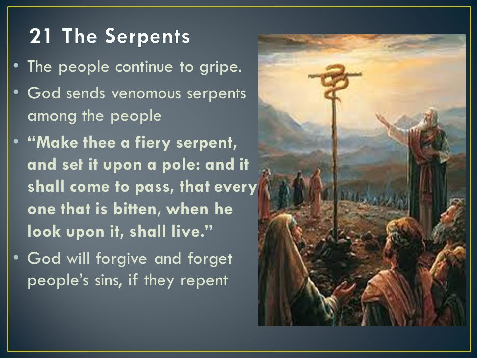 "The people continue to gripe. God sends venomous serpents among the people ""Make thee a fiery serpent, and set it upon a pole: and it shall come to pa"