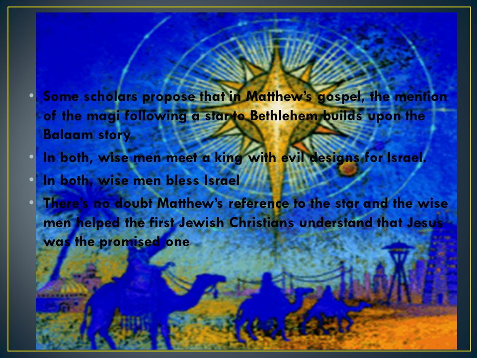 Some scholars propose that in Matthew's gospel, the mention of the magi following a star to Bethlehem builds upon the Balaam story In both, wise men m