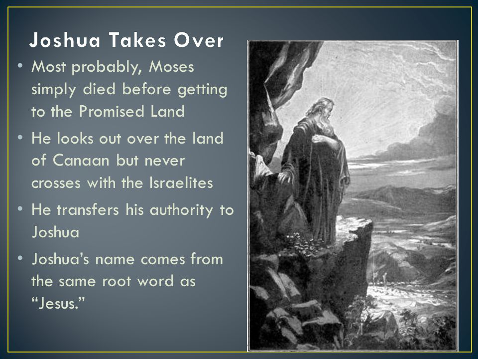 Most probably, Moses simply died before getting to the Promised Land He looks out over the land of Canaan but never crosses with the Israelites He tra